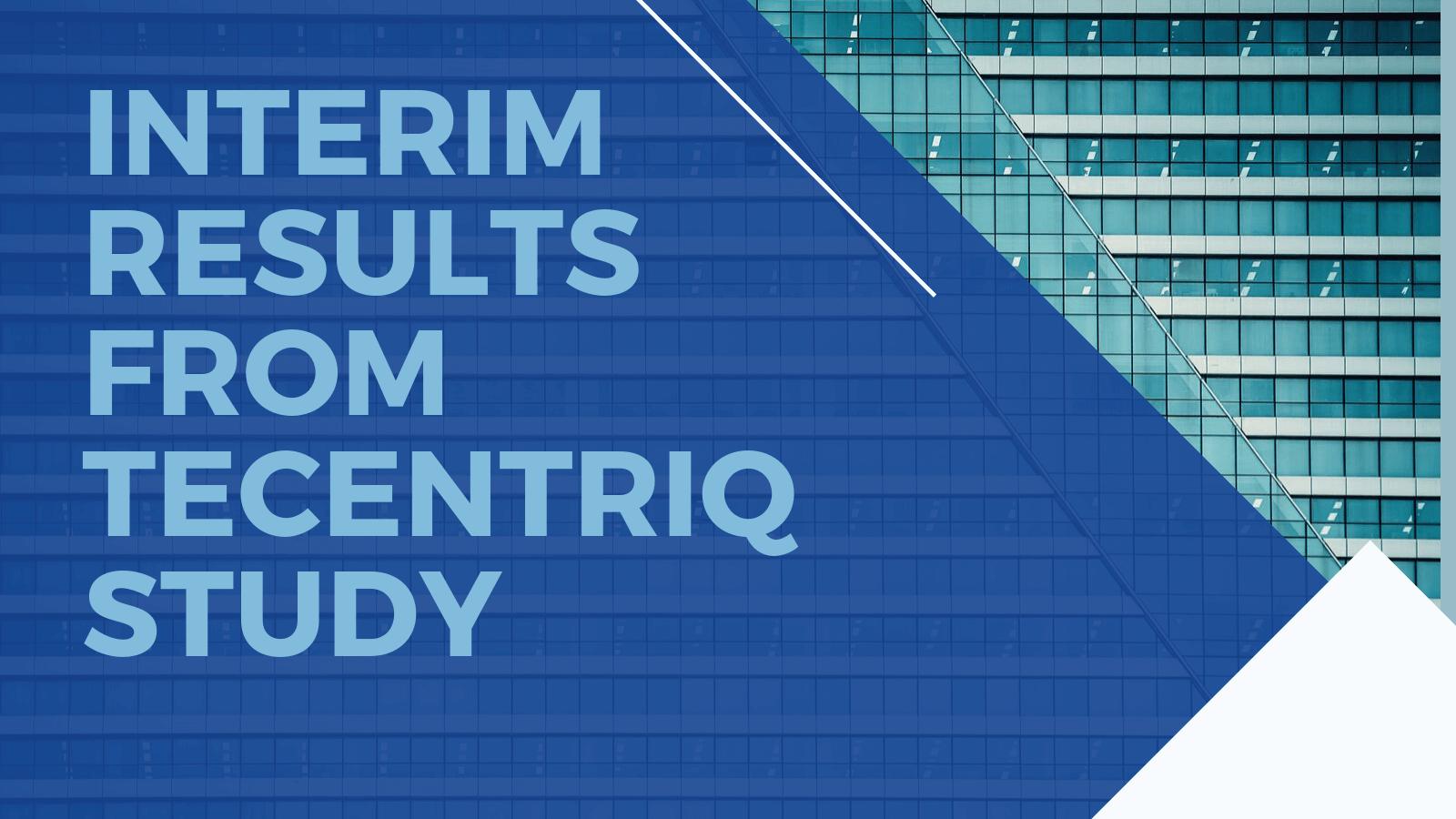 Interim results from Tecentriq study