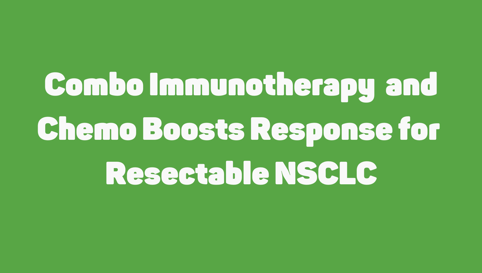 Immunotherapy + Chemo Boosts Response in Resectable NSCLC